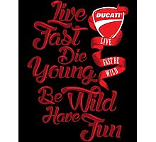 Ducati - Live fast, Die Young, Be Wild and Have Fun Photographic Print