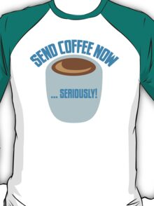 SEND COFFEE NOW ... SERIOUSLY T-Shirt