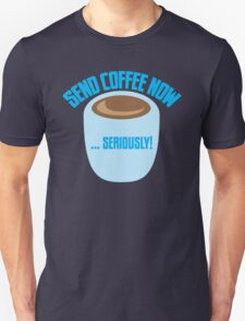 SEND COFFEE NOW ... SERIOUSLY Unisex T-Shirt