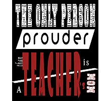 THE ONLY PERSON PROUDER THAN TEACHER'S MOM Photographic Print