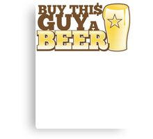 Buy this GUY a BEER! with pint glass Canvas Print