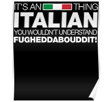 IT'S AN ITALIAN THING YOU WOULDN'T UNDERSTAND FUGHEDDABOUDDIT! Poster