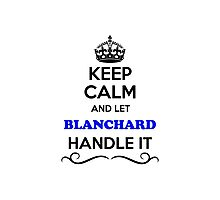 Keep Calm and Let BLANCHARD Handle it Photographic Print