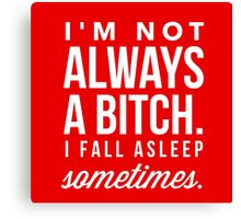 I'm Not Always a Bitch, I Fall Asleep Sometimes Funny Quote Canvas Print