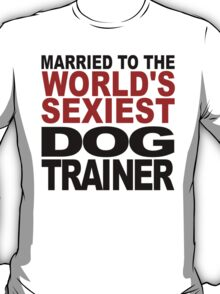 Married To The World's Sexiest Dog Trainer T-Shirt