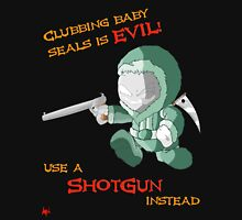 Clubbing baby seals is EVIL- use a SHOTGUN Instead Unisex T-Shirt