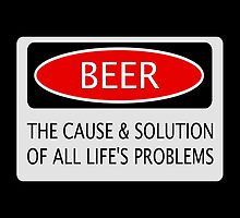 BEER THE CAUSE & SOLUTION OF ALL LIFE'S PROBLEMS, FUNNY DANGER STYLE FAKE SAFETY SIGN by DangerSigns