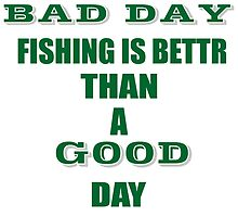 A BAD DAY FISHING IS BETTR THAN A GOOD DAY AT WORK by BADASSTEES