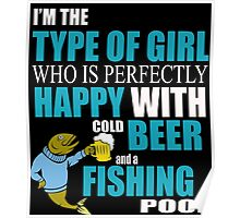 I'M THE TYPE OF GIRL WHO IS PERFECTLY HAPPY WITH COLD BEER AND A FISHING POOL Poster