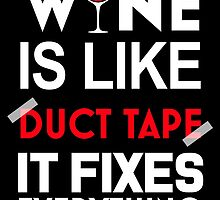 WINE IS LIKE DUCT TAPE IT FIXES EVERYTHING by fandesigns