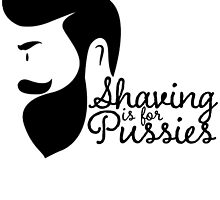 SHAVING IS FOR PUSSIES by fandesigns