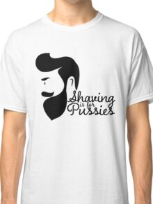 SHAVING IS FOR PUSSIES Classic T-Shirt