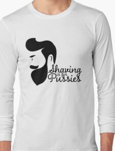 SHAVING IS FOR PUSSIES Long Sleeve T-Shirt