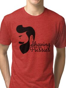 SHAVING IS FOR PUSSIES Tri-blend T-Shirt