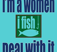 I'M A WOMEN I FISH DEAL WITH IT by birthdaytees
