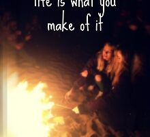 Life is what you make of it by ohsnap