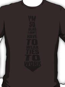 I'm So Glad I Don't Have To Wear Ties To Work T-Shirt