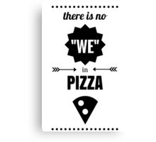 """There is no """"we"""" in pizza Canvas Print"""