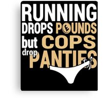 Running Drops Pounds But Cops Drop Panties - Custom Tshirt Canvas Print