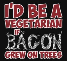 I'd Be A Vegetarian If Bacon Grew On Trees by classydesigns