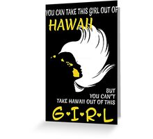 You Can Take This Girl Out Of Hawaii But You Can't Take Hawaii Out Of This Girl - Custom Tshirt Greeting Card