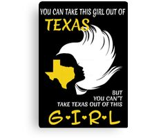 You Can Take This Girl Out Of Texas But You Can't Take Texas Out Of This Girl - Custom Tshirt Canvas Print