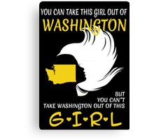 You Can Take This Girl Out Of Washington But You Can't Take Washington Out Of This Girl - Custom Tshirt Canvas Print