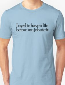 I used to have a life before my job ate it T-Shirt