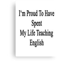 I'm Proud To Have Spent My Life Teaching English  Canvas Print