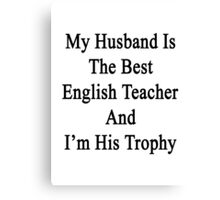 My Husband Is The Best English Teacher And I'm His Trophy  Canvas Print
