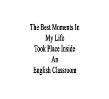 The Best Moments In My Life Took Place Inside An English Classroom  by supernova23