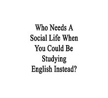 Who Needs A Social Life When You Could Be Studying English?  by supernova23