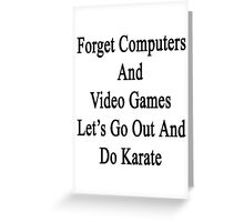 Forget Computers And Video Games Let's Go Out And Do Karate  Greeting Card