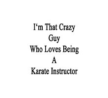 I'm That Crazy Guy Who Loves Being A Karate Instructor  by supernova23