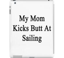 My Mom Kicks Butt At Sailing  iPad Case/Skin