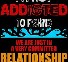 I'M NOT ADDICTED TO FISHING WE ARE JUST IN A VERY COMMITTED RELATIONSHIP by birthdaytees