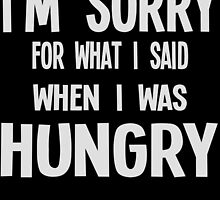 I'M SORRY FOR WHAT I SAID WHEN I WAS HUNGRY by birthdaytees