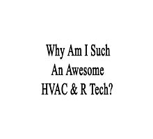 Why Am I Such An Awesome HVAC & R Tech? by supernova23
