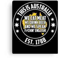 THIS IS AUSTRALIA WE EAT MEAT WE DRINK BEER AND WE SPEAK F#CHIN' ENGLISH! Canvas Print