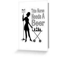 THIS NURSE NEEDS A BEER Greeting Card