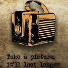 Take A Picture, It'll Last Longer by colleen e scott