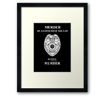 Murder By An Officer of the Law is STILL Murder Framed Print