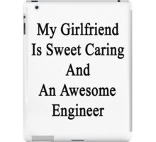 My Girlfriend Is Sweet Caring And An Awesome Engineer  iPad Case/Skin