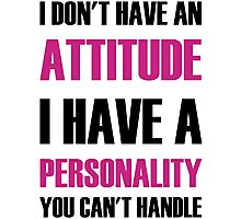 I Don't Have An Attitude I Have A Personality You Can't Handle Photographic Print