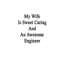 My Wife Is Sweet Caring And An Awesome Engineer  by supernova23