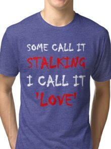 Some Call It Stalking I Call It Love Tri-blend T-Shirt