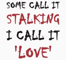 Some Call It Stalking I Call It Love by evahhamilton