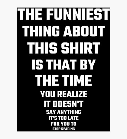 The Funniest Thing About This Shirt Photographic Print