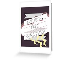 AND NOW...THE WEATHER Greeting Card