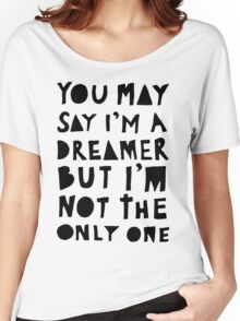 You May Say I'm A Dreamer - Black and White Version Women's Relaxed Fit T-Shirt
